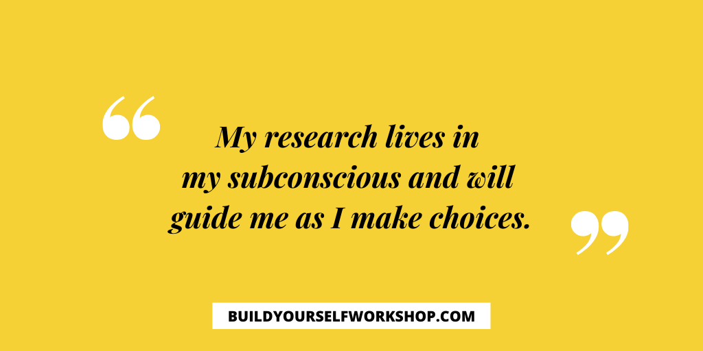 My research lives in my subconscious and will guide me as I make choices.
