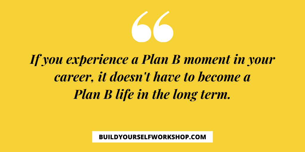 If you experience a Plan B moment in your career, it doesn't have to become a Plan B life in the long term.